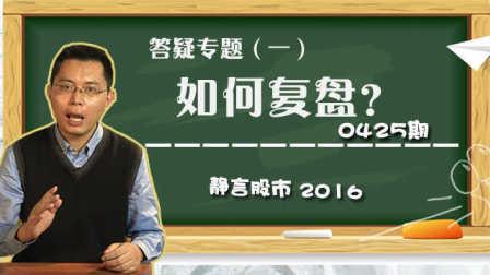 【静言股市】日播版0425:答疑专题(一):如何复盘?