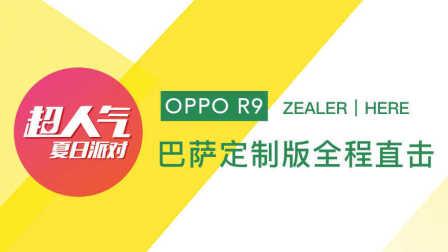 「ZEALER | HERE」OPPO R9 超人气夏日派对:巴萨定制版全程直击