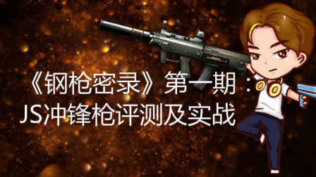【火线精英】《钢枪密录》第一期特别节目:JS冲锋枪评测及实战