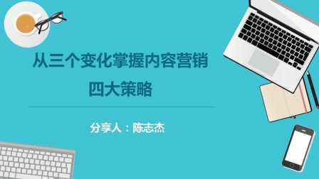 陈志杰-从三个变化掌握内容营销四大策略(一)