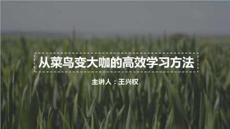 王兴权-从菜鸟变大咖的高效学习方法(一)
