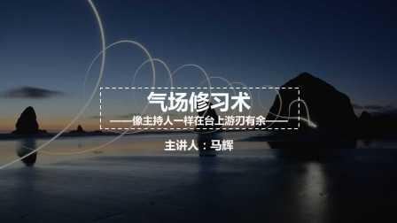 马辉-气场修习:像主持人一样在台上游刃有余(一)