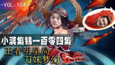 小漠集锦第一百零四期:王者明星局刀妹梦幻五杀