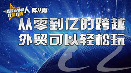 [直播回放]#我是新外贸人#陈从雨:从零到亿的跨越