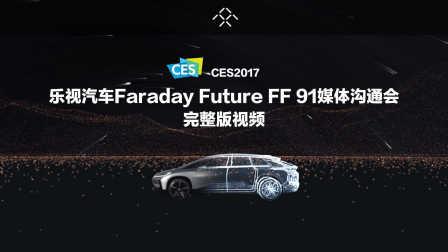乐视汽车CES2017Faraday Future FF 91媒体沟通会完整视频「CES2017-洪哥转载」