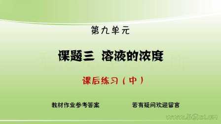 初三化学【课后练习】9.3 溶液的浓度(中)(超清)九年级化学课后作业参考答案(小伙伴们请搞懂每一个题哟)