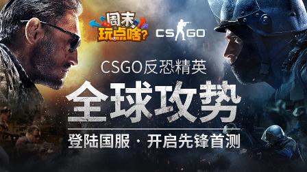 """周末玩点啥EP11:CSGO终""""嫁""""中国 FPS新霸主诞生"""