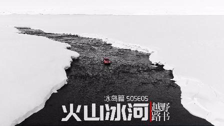 《越野路书》冰岛篇S05E05 火山冰河-萝卜报告
