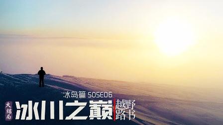 《越野路书》冰岛篇S05E06 冰川之巅(大结局)-萝卜报告