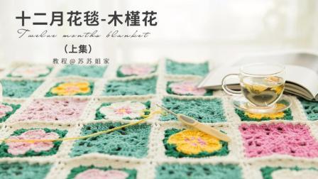 【A272_上集】苏苏姐家_钩针十二月花毯_木槿花款_教程毛线的织法视频全集