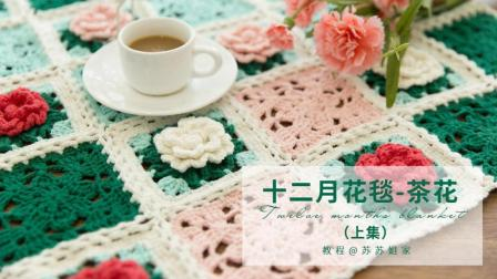 【A273_上集】苏苏姐家_钩针十二月花毯_茶花款_教程花样编织集锦