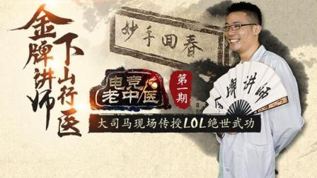 电竞老中医01: 大司马现场传授LOL绝世武功!