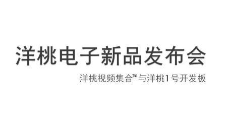 洋桃电子新品发布会  洋桃教学视频集合和洋桃1号开发板  2017.10