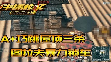 主播炸了绝地求生超神篇05: 图拉夫暴力锁车 A+巧跳屋顶三杀