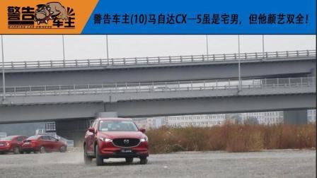 警告车主(10)马自达CX—5虽是宅男, 但他颜艺双全!-车市进言