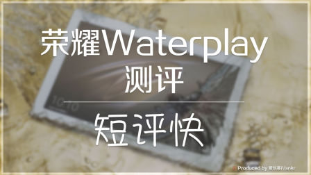 「短评快」荣耀平板Waterplay使用6天感受:除了防水还有啥?