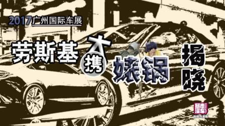 【暴走汽车】2017广州车展, 劳斯基携大表哥带你起飞带你浪 Beta1.100