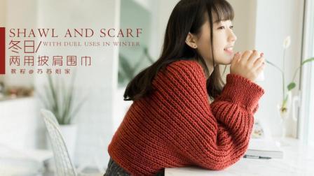 【A348】苏苏姐家_棒针冬日两用披肩围巾_教程