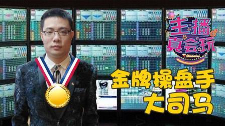 【主播真会玩】123: 金牌操盘手大司马
