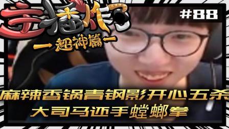 主播炸了超神篇88: 大司马还手螳螂拳 麻辣香锅青钢影开心五杀