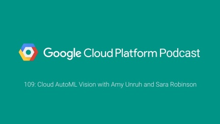 Cloud AutoML Vision with Amy Unruh and Sara Robinson: GCPPodcast 109