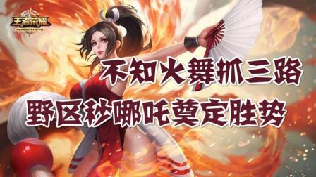 王者荣耀教学视频: 游走型不知火舞抓三路, 野区秒哪吒奠定胜势