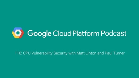 CPU Vulnerability Security with Matt Linton and Paul Turner: GCPPodcast 110