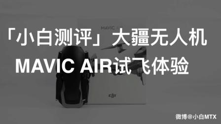 「小白测评」大疆无人机 MAVIC AIR试飞体验