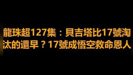 龍珠超127集剧情应该会是贝吉塔比17号还要早淘汰吧