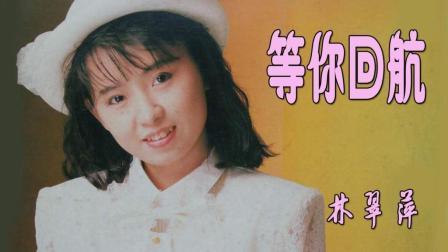 林翠萍经典伤感情歌: 《等你回航》, 记忆中的歌声!