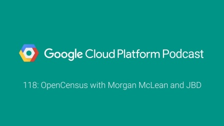 OpenCensus with Morgan McLean and JBD: GCPPodcast 118