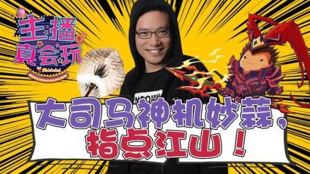 【主播真会玩】131: 大司马神机妙蒜, 指点江山!