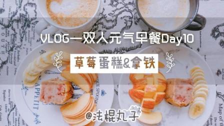 【法棍丸子美食VLOG】-双人元气早餐Day10: 草莓蛋糕&拿铁