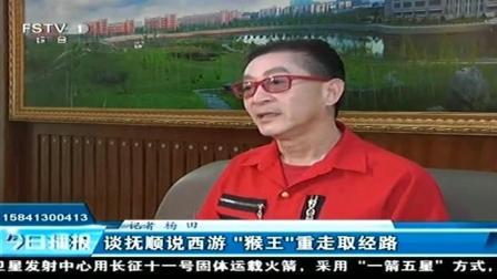 """[今日播报]谈抚顺说西游""""猴王""""重走取经路"""