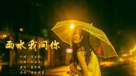 《雨水我问你》国语普通话版 清风明月翻唱