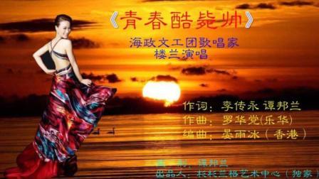 上海诗人写的歌曲《青春酷毙帅》将要进全国歌厅【由海政文工团楼兰演唱】