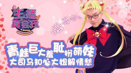 【主播真会玩】135: 青蛙巨大羞耻扮萌妹, 大司马知心大姐解情愁!