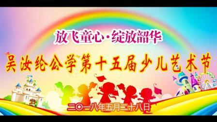 吴汝纶公学第十五届少儿艺术节 2018年5月28日 (儿童节)