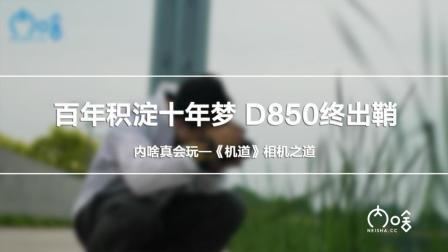 百年积淀十年梦 D850终出鞘 《机道》第54期内啥真会玩