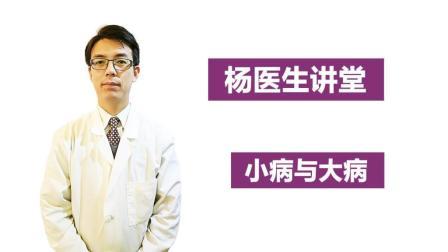 【杨医生讲堂】小病与大病