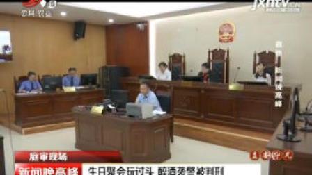 【庭审现场】南昌: 生日聚会玩过头 醉酒袭警被判刑