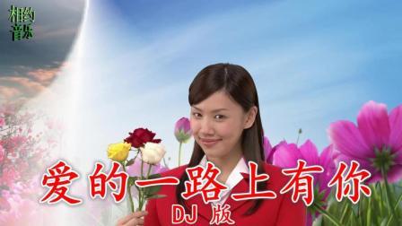 一首车载DJ歌曲《爱的一路上有你》甜蜜的情歌! 送给幸福快乐的你!