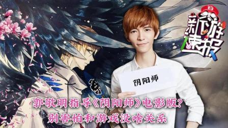 郭敬明指导《阴阳师》电影版 别害怕和游戏没啥关系《新游速报》