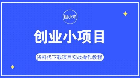 祖小来: 利用信息差操作资料代下载项目, 兼职全职都能进行操作