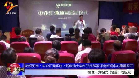 微视河南: 中企汇通系统上线启动大会在郑州微视河南新闻中心隆重召开