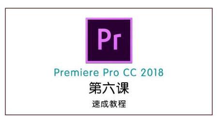 Premiere Pro CC 2018视频剪辑速成教程 第六节 总共8节课