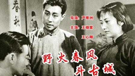 经典老电影《野火春风斗古城》由著名导演严寄洲执导, 王心刚、王晓棠等主演