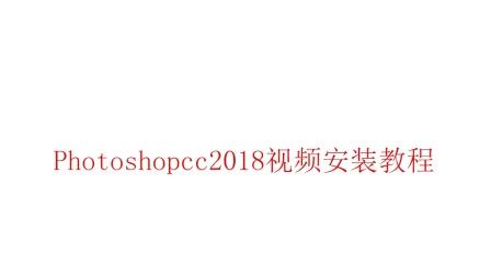 【超详细】Photoshopcc2018软件安装视频教程-小白教程,一看就会