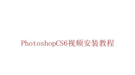 超详细】Photoshopcs6软件安装视频教程-小白教程,一看就会