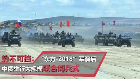 """势不可挡: """"东方-2018""""军演后中俄举行大规模联合阅兵式"""